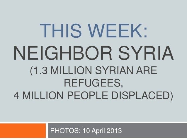 THIS WEEK: NEIGHBOR SYRIA (1.3 MILLION SYRIAN ARE REFUGEES, 4 MILLION PEOPLE DISPLACED) PHOTOS: 10 April 2013