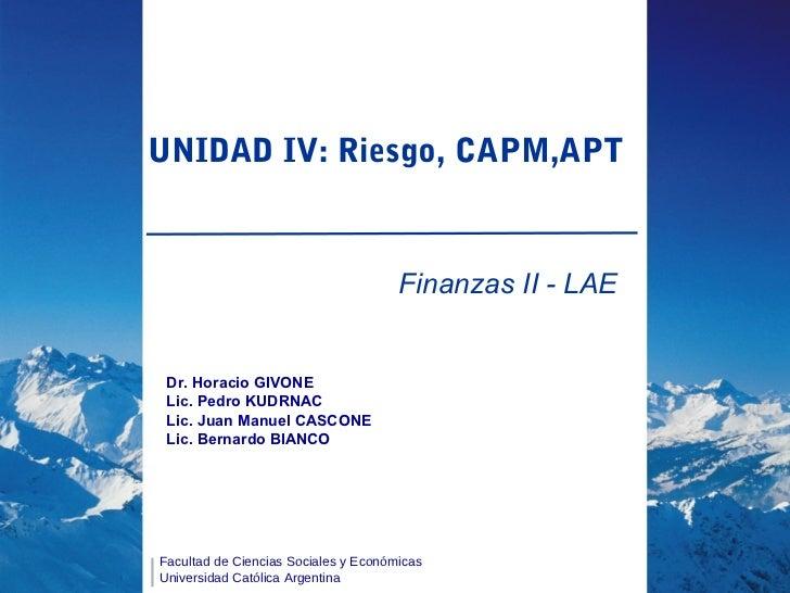 UNIDAD IV: Riesgo, CAPM,APT                                      Finanzas II - LAE Dr. Horacio GIVONE Lic. Pedro KUDRNAC L...