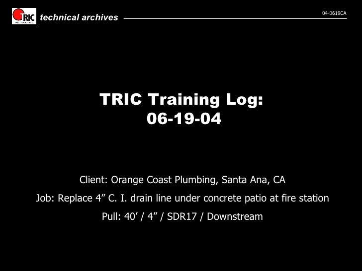 """TRIC Training Log:  06-19-04 Client: Orange Coast Plumbing, Santa Ana, CA Job: Replace 4"""" C. I. drain line under concrete ..."""