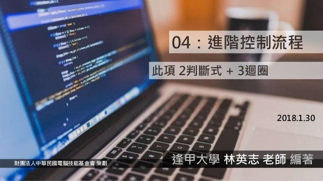 04:進階控制流程 2018.1.30 財團法人中華民國電腦技能基金會 策劃 逢甲大學 林英志 老師 編著 此項 2判斷式 + 3迴圈