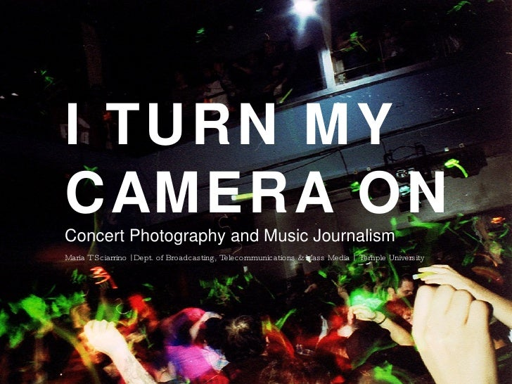 I TURN MY CAMERA ON Concert Photography and Music Journalism Maria T Sciarrino   Dept. of Broadcasting, Telecommunications...