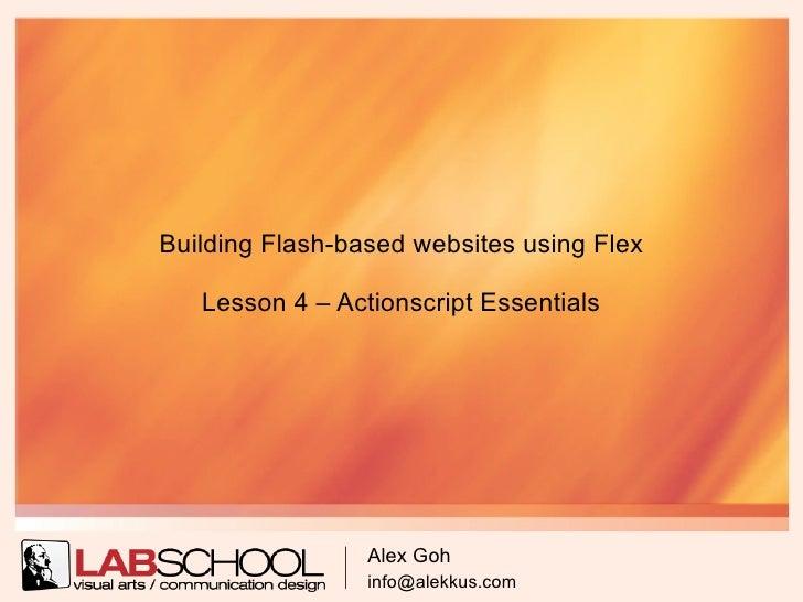Building Flash-based websites using Flex     Lesson 4 – Actionscript Essentials                      Alex Goh             ...