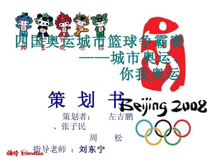四国奥运城市篮球争霸赛   ——城市奥运、   你我奥运 策 划 书 策划者:  左吉鹏、张子民 周  松 指导老师 : 刘东宁