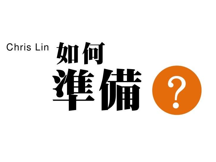 Chris Lin            如何            準備 ?