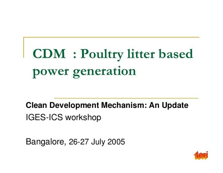 CDM : Poultry litter based power generationClean Development Mechanism: An UpdateIGES-ICS workshopBangalore, 26-27 July 2005