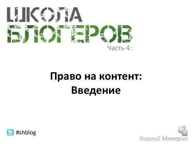 Часть 4:          Право на контент:             Введение#shblog                               Георгий Мамарин