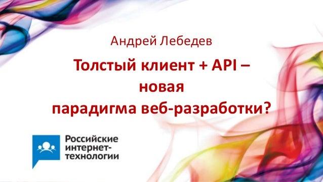 Толстый клиент + API –новаяпарадигма веб-разработки?Андрей Лебедев