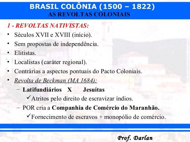 BRASIL COLÔNIA (1500 – 1822) Prof. DarlanProf. Darlan AS REVOLTAS COLONIAIS 1 - REVOLTAS NATIVISTAS: • Séculos XVII e XVII...