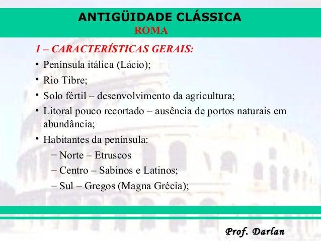 ANTIGÜIDADE CLÁSSICA Prof. DarlanProf. Darlan ROMA 1 – CARACTERÍSTICAS GERAIS: • Península itálica (Lácio); • Rio Tibre; •...