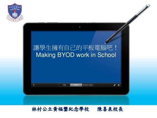 讓學生擁有自己的平板電腦吧! Making BYOD work in School  林村公立黃福鑾紀念學校  陳喜泉校長