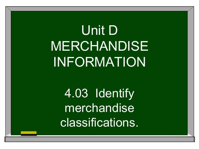Unit D MERCHANDISE INFORMATION 4.03 Identify merchandise classifications.