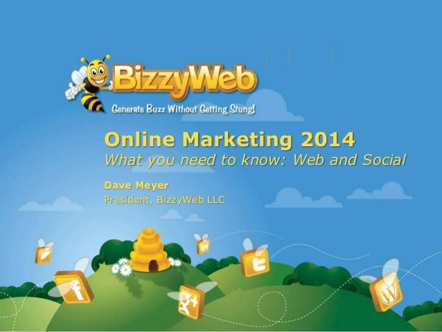 Online Marketing 2014 What you need to know: Web and Social Dave Meyer President, BizzyWeb LLC