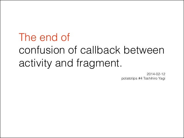 The end of confusion of callback between activity and fragment. 2014-02-12 potatotips #4 Toshihiro Yagi