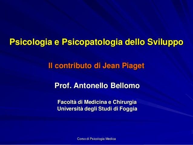 Corso di Psicologia Medica Psicologia e Psicopatologia dello Sviluppo Il contributo di Jean Piaget Prof. Antonello Bellomo...