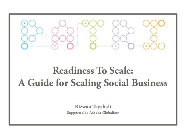 Readiness To Scale: A Guide for Scaling Social Business Rizwan Tayabali Supported by Ashoka Globalizer