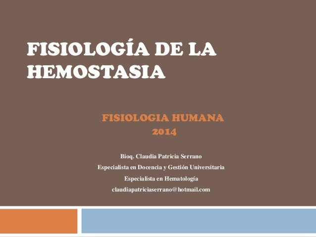 FISIOLOGÍA DE LA HEMOSTASIA FISIOLOGIA HUMANA 2014 Bioq. Claudia Patricia Serrano Especialista en Docencia y Gestión Unive...