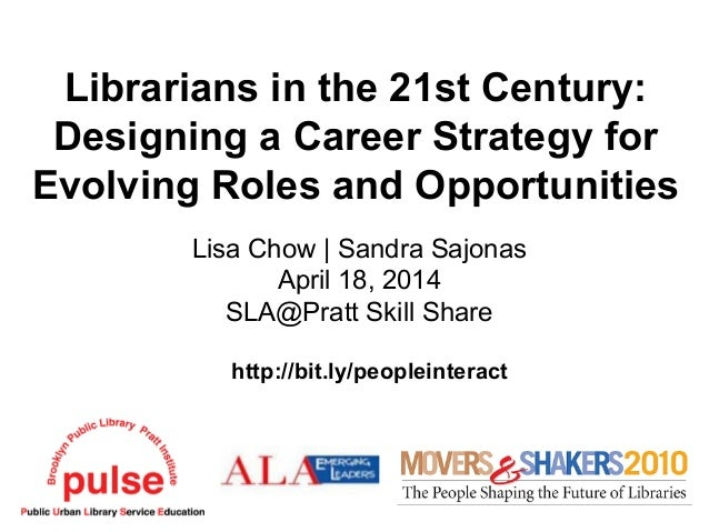 Librarians in the 21st Century: Designing a Career Strategy for Evolving Roles and Opportunities Lisa Chow   Sandra Sajona...