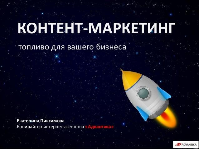 КОНТЕНТ-МАРКЕТИНГ топливо для вашего бизнеса Екатерина Пиксимова Копирайтер интернет-агентства «Адвантика»