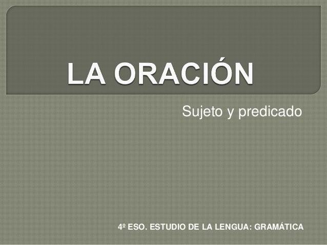 Sujeto y predicado  4º ESO. ESTUDIO DE LA LENGUA: GRAMÁTICA