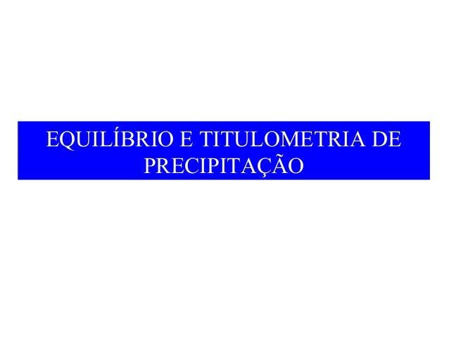 EQUILÍBRIO E TITULOMETRIA DE  PRECIPITAÇÃO