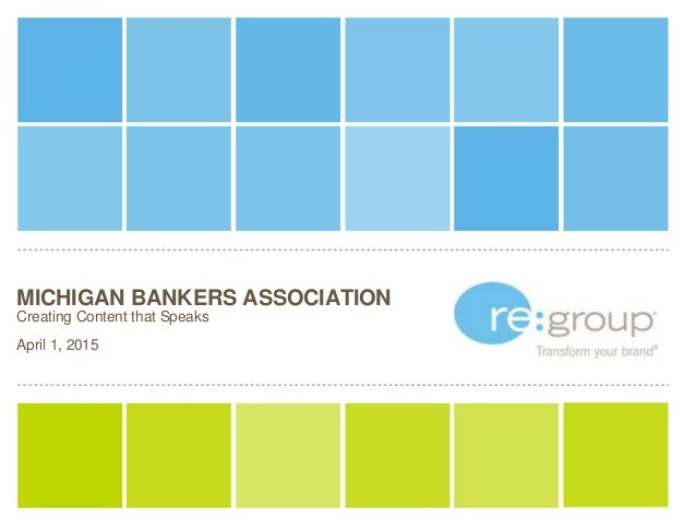 MICHIGAN BANKERS ASSOCIATION Creating Content that Speaks April 1, 2015