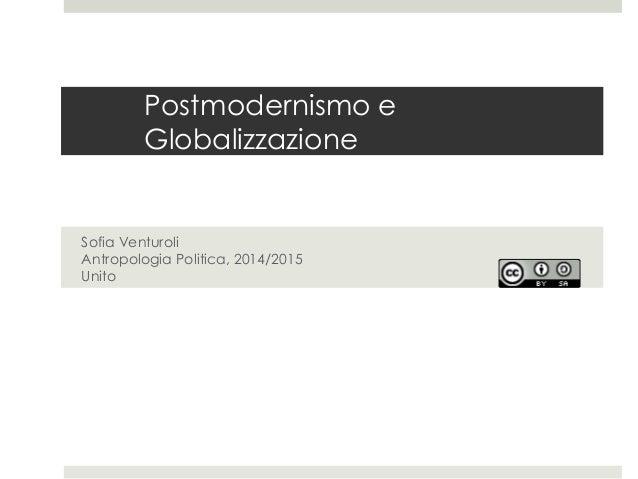 Postmodernismo e Globalizzazione Sofia Venturoli Antropologia Politica, 2014/2015 Unito