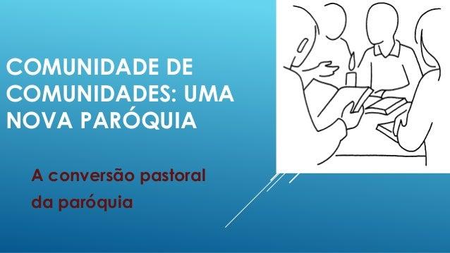 COMUNIDADE DE COMUNIDADES: UMA NOVA PARÓQUIA A conversão pastoral da paróquia