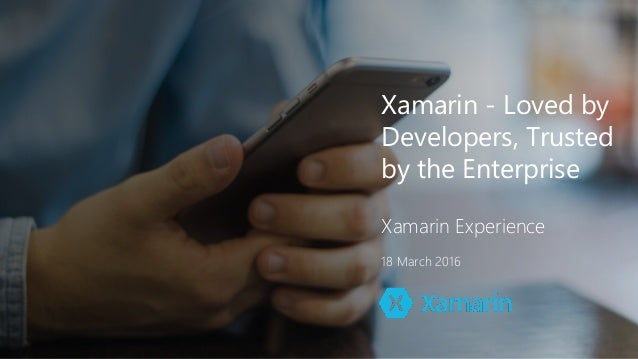 Xamarin - Loved by Developers, Trusted by the Enterprise Xamarin Experience 18 March 2016