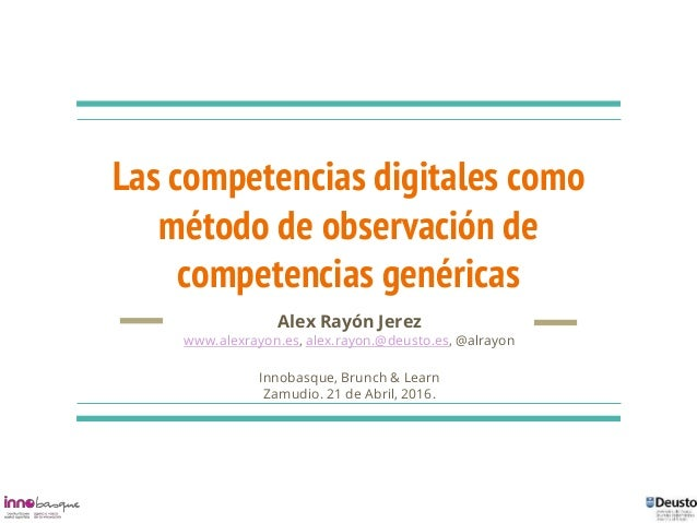 Las competencias digitales como método de observación de competencias genéricas Alex Rayón Jerez www.alexrayon.es, alex.ra...