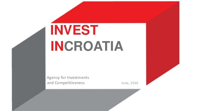 INVEST INCROATIA Agency for Investments and Competitiveness June, 2016