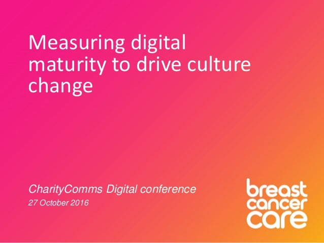 Measuring digital maturity to drive culture change CharityComms Digital conference 27 October 2016