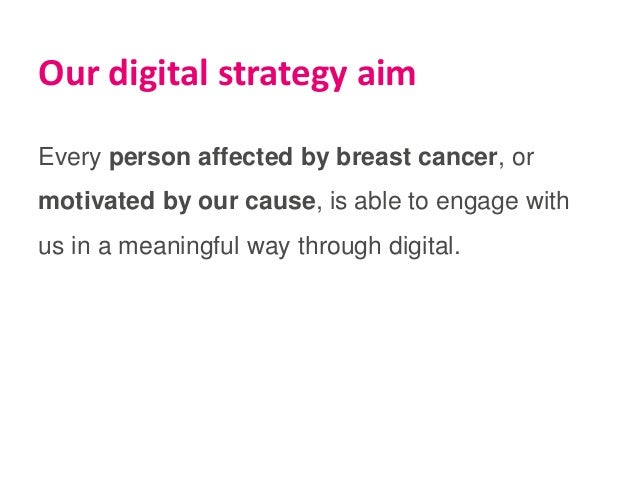 Our digital strategy aim Every person affected by breast cancer, or motivated by our cause, is able to engage with us in a...