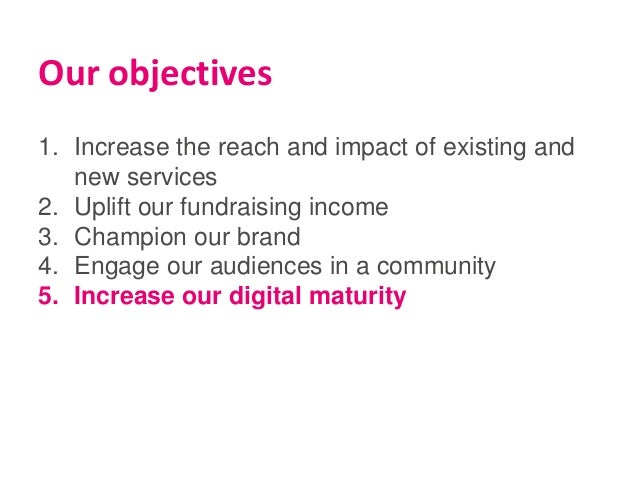 Our objectives 1. Increase the reach and impact of existing and new services 2. Uplift our fundraising income 3. Champion ...