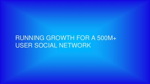 RUNNING GROWTH FOR A 500M+ USER SOCIAL NETWORK