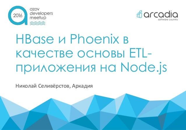 HBase и Phoenix в качестве основы ETL- приложения на Node.js Николай Селивёрстов, Аркадия