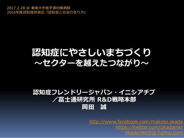 認知症にやさしいまちづくり ~セクターを越えたつながり~ http://www.facebook.com/makoto.okada https://twitter.com/okadamkt okadamkt@jp.fujitsu.com 201...