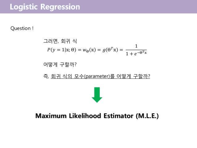 그러면, 회귀 식 𝑃 𝑦 = 1 𝕩; Θ = 𝑤Θ 𝕩 = 𝑔 Θ 𝑇 𝕩 = 1 1 + 𝑒−Θ 𝑇 𝕩 어떻게 구할까? 즉, 회귀 식의 모수(parameter)를 어떻게 구할까? Maximum Likelihood Estim...