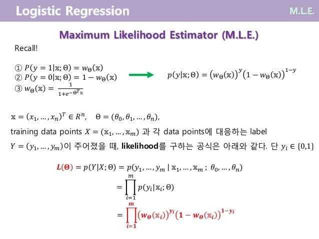 Maximum Likelihood Estimator (M.L.E.) Recall! ① 𝑃 𝑦 = 1 𝕩; Θ = 𝑤Θ 𝕩 ② 𝑃 𝑦 = 0 𝕩; Θ = 1 − 𝑤Θ 𝕩 ③ 𝑤Θ 𝕩 = 1 1+𝑒−Θ 𝑇 𝕩 𝑝 𝑦 𝕩; ...