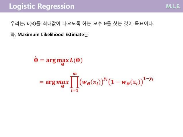 우리는, 𝐿 Θ 를 최대값이 나오도록 하는 모수 Θ를 찾는 것이 목표이다. 즉, Maximum Likelihood Estimate는 𝚯 = 𝐚𝐫𝐠 𝐦𝐚𝐱 𝚯 𝑳(𝚯) = 𝐚𝐫𝐠 𝒎𝒂𝒙 𝚯 ෑ 𝒊=𝟏 𝒎 𝒘 𝜣 𝕩𝒊 𝒚 ...