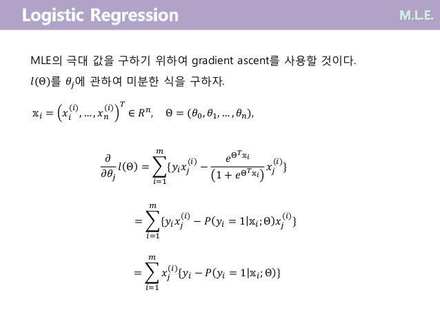 MLE의 극대 값을 구하기 위하여 gradient ascent를 사용할 것이다. 𝑙(Θ)를 𝜃𝑗에 관하여 미분한 식을 구하자. 𝜕 𝜕𝜃𝑗 𝑙 Θ =  𝑖=1 𝑚 {𝑦𝑖 𝑥𝑗 (𝑖) − 𝑒Θ 𝑇 𝕩𝑖 1 + 𝑒Θ 𝑇 𝕩...