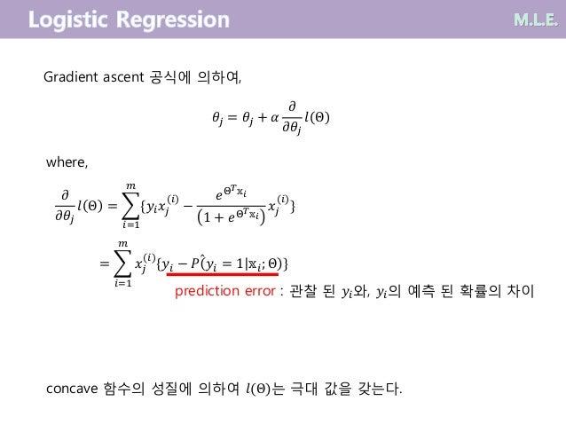 𝜕 𝜕𝜃𝑗 𝑙 Θ =  𝑖=1 𝑚 {𝑦𝑖 𝑥𝑗 (𝑖) − 𝑒Θ 𝑇 𝕩𝑖 1 + 𝑒Θ 𝑇 𝕩𝑖 𝑥𝑗 (𝑖) } =  𝑖=1 𝑚 𝑥𝑗 (𝑖) {𝑦𝑖 − 𝑃 𝑦𝑖 = 1 𝕩𝑖; Θ } prediction error : 관...