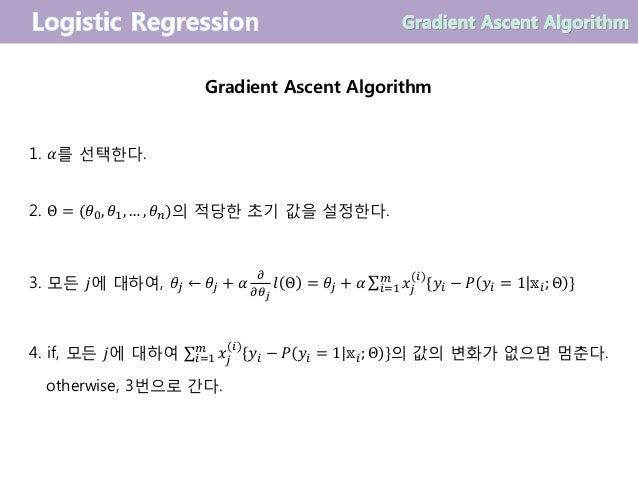 Gradient Ascent Algorithm 1. 𝛼를 선택한다. 2. Θ = (𝜃0, 𝜃1, … , 𝜃 𝑛)의 적당한 초기 값을 설정한다. 3. 모든 𝑗에 대하여, 𝜃𝑗 ← 𝜃𝑗 + 𝛼 𝜕 𝜕𝜃 𝑗 𝑙 Θ = 𝜃𝑗 ...