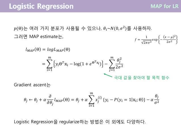 𝑝(Θ)는 여러 가지 분포가 사용될 수 있으나, 𝜃𝑖~𝑁(0, 𝜎2)를 사용하자. 그러면 MAP estimate는, 𝑙 𝑀𝐴𝑃 Θ = 𝑙𝑜𝑔𝐿 𝑀𝐴𝑃(Θ) =  𝑖=1 𝑚 𝑦𝑖Θ 𝑇 𝕩𝑖 − log(1 + 𝑒Θ 𝑇 𝕩...