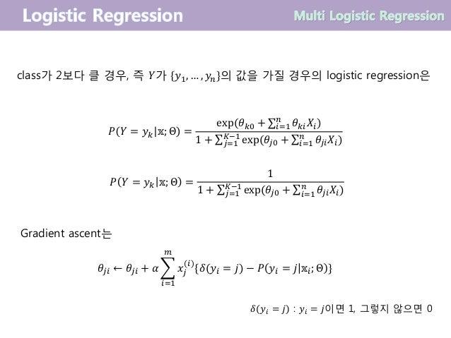 class가 2보다 클 경우, 즉 𝑌가 {𝑦1, … , 𝑦 𝑛}의 값을 가질 경우의 logistic regression은 𝑃 𝑌 = 𝑦 𝑘 𝕩; Θ = exp(𝜃 𝑘0 + σ𝑖=1 𝑛 𝜃 𝑘𝑖 𝑋𝑖) 1 + σ 𝑗=1 ...