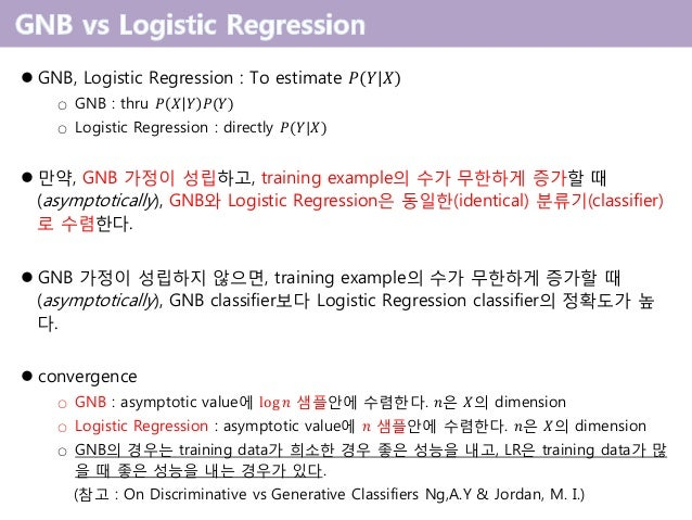 GNB, Logistic Regression : To estimate 𝑃 𝑌 𝑋 GNB : thru○ 𝑃 𝑋 𝑌 𝑃(𝑌) Logistic Regression : directly○ 𝑃(𝑌 𝑋) 만약 , GNB 가정이 ...