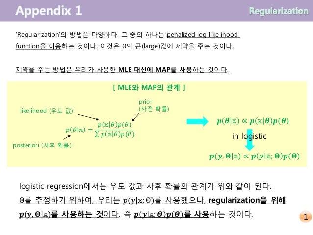 'Regularization'의 방법은 다양하다. 그 중의 하나는 penalized log likelihood function을 이용하는 것이다. 이것은 Θ의 큰(large)값에 제약을 주는 것이다. 제약을 주는 방법은...