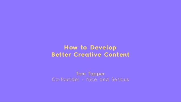 How to Develop Better Creative Content Tom Tapper Co-founder - Nice and Serious