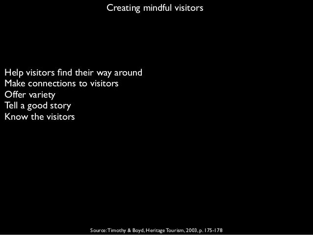 Creating mindful visitors Source:Timothy & Boyd, Heritage Tourism, 2003, p. 175-178 Help visitors find their way around Mak...
