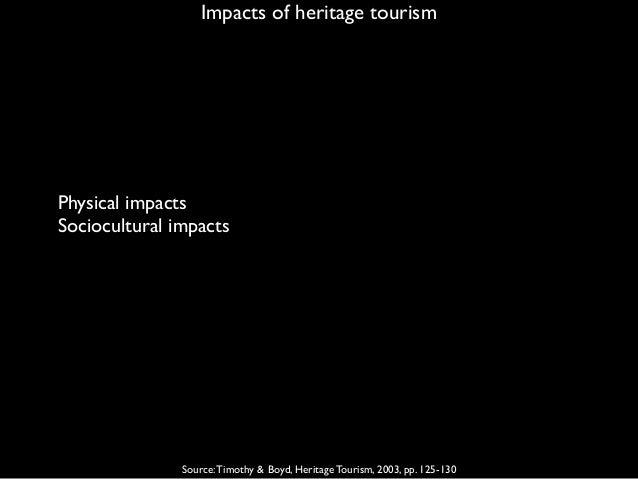 Impacts of heritage tourism Source:Timothy & Boyd, Heritage Tourism, 2003, pp. 125-130 Physical impacts Sociocultural impa...