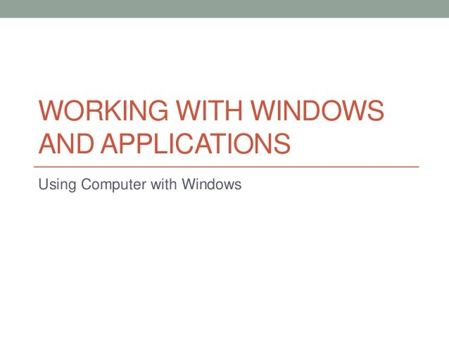WORKING WITH WINDOWS AND APPLICATIONS Using Computer with Windows